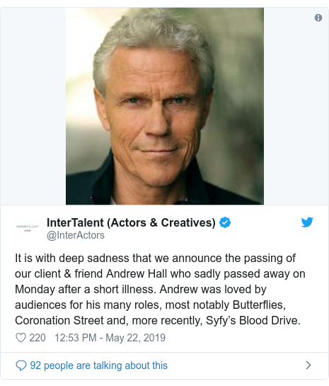 Twitter post by @InterActors: It is with deep sadness that we announce the passing of our client & friend Andrew Hall who sadly passed away on Monday after a short illness. Andrew was loved by audiences for his many roles, most notably Butterflies, Coronation Street and, more recently, Syfy's Blood Drive.