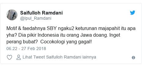 Twitter pesan oleh @Ipul_Ramdani: Motif & faedahnya SBY ngaku2 keturunan majapahit itu apa yha? Dia pikir Indonesia itu orang Jawa doang. Inget perang bubat?  Cocokologi yang gagal!