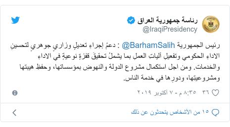 تويتر رسالة بعث بها @IraqiPresidency: رئيس الجمهورية @BarhamSalih   دعمُ إجراءِ تعديلٍ وزاريٍ جوهريٍ لتحسينِ الاداءِ الحكومي وتفعيلِ آلياتِ العملِ بما يشملُ تحقيقَ قفزةٍ نوعيةٍ في الاداءِ والخدمات. ومن اجل استكمال مشروع الدولة والنهوضِ بمؤسساتها، وحفظِ هيبتها ومشروعيتِها، ودورِها في خدمة الناس.