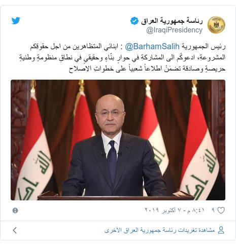تويتر رسالة بعث بها @IraqiPresidency: رئيس الجمهورية @BarhamSalih   ابنائي المتظاهرين من اجل حقوقِكم المشروعةِ، ادعوكُم الى المشاركةِ في حوارٍ بنّاءٍ وحقيقيٍ في نطاقِ منظومةٍ وطنيةٍ حريصةٍ وصادقة تضمَنُ اطلاعاً شعبياً على خطواتِ الاصلاح