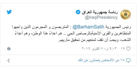 تويتر رسالة بعث بها @IraqiPresidency: رئيس الجمهورية @BarhamSalih   المتربصون و المجرمون الذين واجهوا المتظاهرين والقوى الأمنيةَبالرصاصِ الحي .. هم اعداءُ هذا الوطن، وهم أعداءُ الشعب، ويجبُ أن نقفَ لمنعِهم من تحقيقِ مآربِهم.