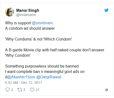 Twitter post by @Irealmansi: Why is support @smritiirani A condom ad should answer 'Why Condoms' & not 'Which Condom' A B garde Movie clip with half naked couple don't answer 'Why Condom'Something purposeless should be bannedI want complete ban n meaningful govt ads on it@Akashtv1Soni @GargiRawat