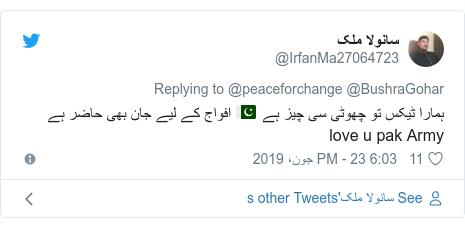 ٹوئٹر پوسٹس @IrfanMa27064723 کے حساب سے: ہمارا ٹیکس تو چھوٹی سی چیز ہے 🇵🇰 افواج کے لیے جان بھی حاضر ہے love u pak Army