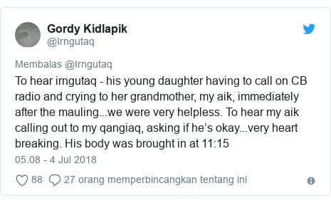 Twitter pesan oleh @Irngutaq: To hear irngutaq - his young daughter having to call on CB radio and crying to her grandmother, my aik, immediately after the mauling...we were very helpless. To hear my aik calling out to my qangiaq, asking if he's okay...very heart breaking. His body was brought in at 11 15