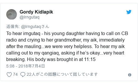 Twitter post by @Irngutaq: To hear irngutaq - his young daughter having to call on CB radio and crying to her grandmother, my aik, immediately after the mauling...we were very helpless. To hear my aik calling out to my qangiaq, asking if he's okay...very heart breaking. His body was brought in at 11 15
