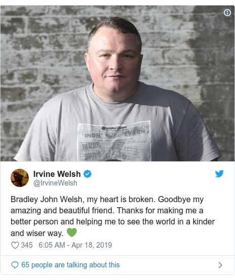 Twitter post by @IrvineWelsh: Bradley John Welsh, my heart is broken. Goodbye my amazing and beautiful friend. Thanks for making me a better person and helping me to see the world in a kinder and wiser way. 💚