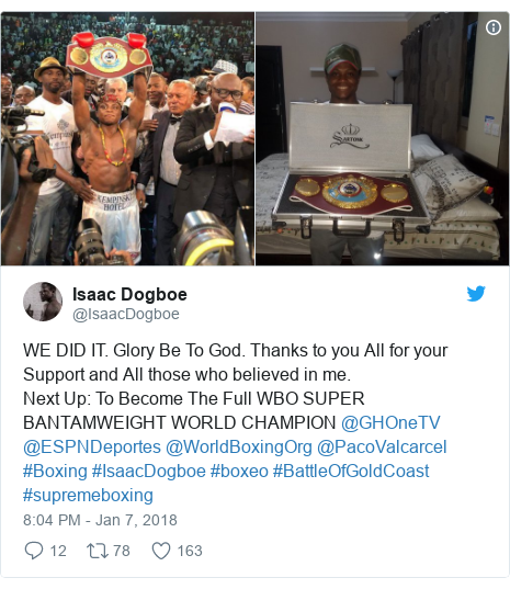 Twitter post by @IsaacDogboe: WE DID IT. Glory Be To God. Thanks to you All for your Support and All those who believed in me. Next Up  To Become The Full WBO SUPER BANTAMWEIGHT WORLD CHAMPION @GHOneTV @ESPNDeportes @WorldBoxingOrg @PacoValcarcel #Boxing #IsaacDogboe #boxeo #BattleOfGoldCoast #supremeboxing