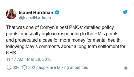 Twitter post by @IsabelHardman: That was one of Corbyn's best PMQs  detailed policy points, unusually agile in responding to the PM's points, and prosecuted a case for more money for mental health following May's comments about a long-term settlement for NHS
