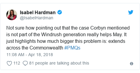 Twitter post by @IsabelHardman: Not sure how pointing out that the case Corbyn mentioned is not part of the Windrush generation really helps May. It just highlights how much bigger this problem is  extends across the Commonwealth #PMQs
