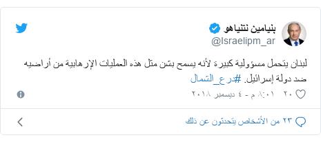 تويتر رسالة بعث بها @Israelipm_ar: لبنان يتحمل مسؤولية كبيرة لأنه يسمح بشن مثل هذه العمليات الإرهابية من أراضيه ضد دولة إسرائيل. #درع_الشمال