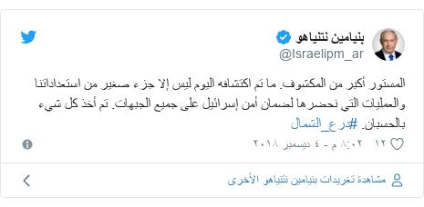 تويتر رسالة بعث بها @Israelipm_ar: المستور أكبر من المكشوف. ما تم اكتشافه اليوم ليس إلا جزء صغير من استعداداتنا والعمليات التي نحضرها لضمان أمن إسرائيل على جميع الجبهات. تم أخذ كل شيء بالحسبان. #درع_الشمال