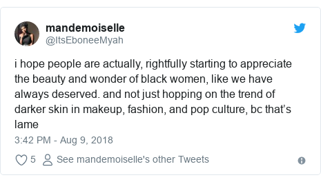 Twitter post by @ItsEboneeMyah: i hope people are actually, rightfully starting to appreciate the beauty and wonder of black women, like we have always deserved. and not just hopping on the trend of darker skin in makeup, fashion, and pop culture, bc that's lame