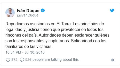 Twitter post by @IvanDuque: Repudiamos asesinatos en El Tarra. Los principios de legalidad y justicia tienen que prevalecer en todos los rincones del país. Autoridades deben esclarecer quiénes son los responsables y capturarlos. Solidaridad con los familiares de las víctimas.