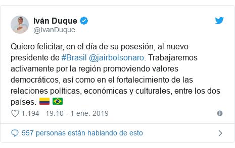 Publicación de Twitter por @IvanDuque: Quiero felicitar, en el día de su posesión, al nuevo presidente de #Brasil @jairbolsonaro. Trabajaremos activamente por la región promoviendo valores democráticos, así como en el fortalecimiento de las relaciones políticas, económicas y culturales, entre los dos países. 🇨🇴 🇧🇷
