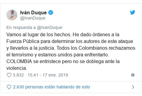 Publicación de Twitter por @IvanDuque: Vamos al lugar de los hechos. He dado órdenes a la Fuerza Pública para determinar los autores de este ataque y llevarlos a la justicia. Todos los Colombianos rechazamos el terrorismo y estamos unidos para enfrentarlo. COLOMBIA se entristece pero no se doblega ante la violencia.