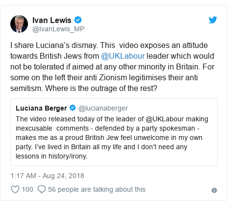 Twitter post by @IvanLewis_MP: I share Luciana's dismay. This  video exposes an attitude towards British Jews from @UKLabour leader which would not be tolerated if aimed at any other minority in Britain. For some on the left their anti Zionism legitimises their anti semitism. Where is the outrage of the rest?