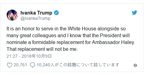 Twitter post by @IvankaTrump: It is an honor to serve in the White House alongside so many great colleagues and I know that the President will nominate a formidable replacement for Ambassador Haley. That replacement will not be me.