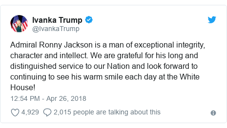 Twitter post by @IvankaTrump: Admiral Ronny Jackson is a man of exceptional integrity, character and intellect. We are grateful for his long and distinguished service to our Nation and look forward to continuing to see his warm smile each day at the White House!