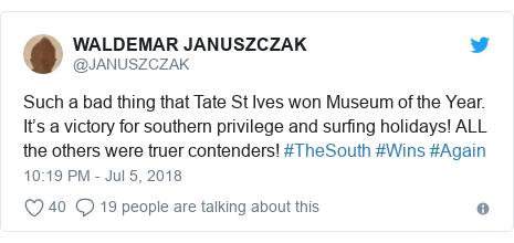 Twitter post by @JANUSZCZAK: Such a bad thing that Tate St Ives won Museum of the Year. It's a victory for southern privilege and surfing holidays! ALL the others were truer contenders! #TheSouth #Wins #Again