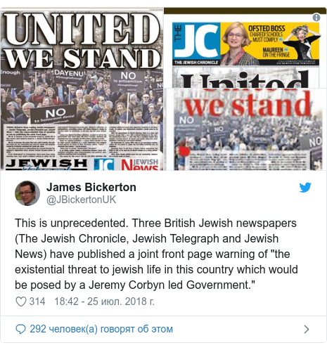 "Twitter пост, автор: @JBickertonUK: This is unprecedented. Three British Jewish newspapers (The Jewish Chronicle, Jewish Telegraph and Jewish News) have published a joint front page warning of ""the existential threat to jewish life in this country which would be posed by a Jeremy Corbyn led Government."""