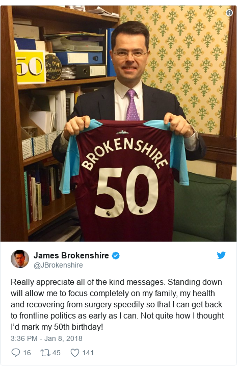 Twitter post by @JBrokenshire: Really appreciate all of the kind messages. Standing down will allow me to focus completely on my family, my health and recovering from surgery speedily so that I can get back to frontline politics as early as I can. Not quite how I thought I'd mark my 50th birthday!