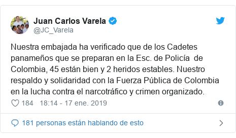Publicación de Twitter por @JC_Varela: Nuestra embajada ha verificado que de los Cadetes panameños que se preparan en la Esc. de Policía  de Colombia, 45 están bien y 2 heridos estables. Nuestro respaldo y solidaridad con la Fuerza Pública de Colombia en la lucha contra el narcotráfico y crimen organizado.