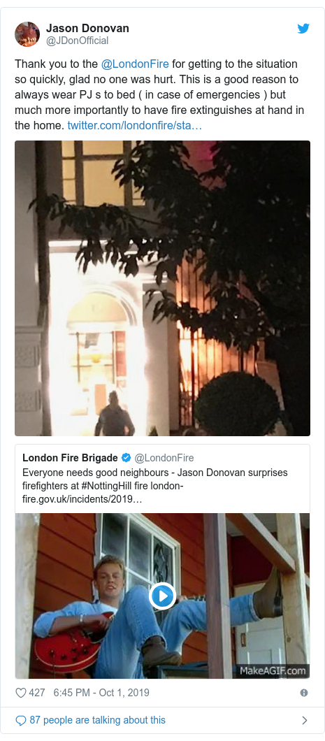 Twitter post by @JDonOfficial: Thank you to the @LondonFire for getting to the situation so quickly, glad no one was hurt. This is a good reason to always wear PJ s to bed ( in case of emergencies ) but much more importantly to have fire extinguishes at hand in the home.