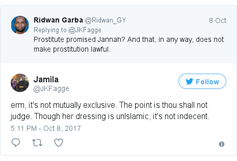 Twitter post by @JKFagge: erm, it's not mutually exclusive. The point is thou shall not judge. Though her dressing is unIslamic, it's not indecent.