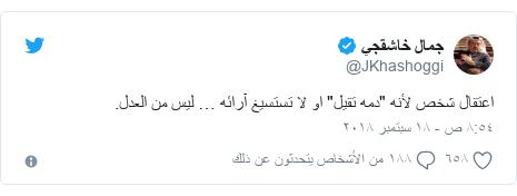 """تويتر رسالة بعث بها @JKhashoggi: اعتقال شخص لأنه """"دمه تقيل"""" او لا تستسيغ آرائه … ليس من العدل."""
