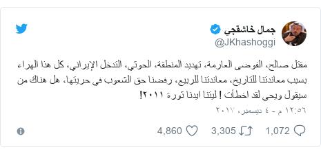 تويتر رسالة بعث بها @JKhashoggi: مقتل صالح، الفوضى العارمة، تهديد المنطقة، الحوثي، التدخل الإيراني، كل هذا الهراء بسبب معاندتنا للتاريخ، معاندتنا للربيع، رفضنا حق الشعوب في حريتها، هل هناك من سيقول ويحي لقد اخطأت ! ليتنا ايدنا ثورة ٢٠١١!