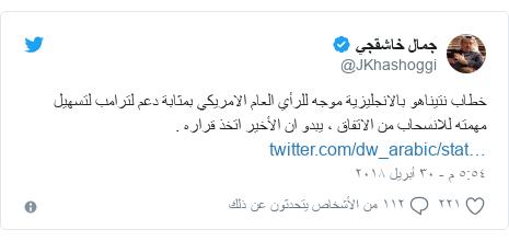 تويتر رسالة بعث بها @JKhashoggi: خطاب نتيناهو بالانجليزية موجه للرأي العام الامريكي بمثابة دعم لترامب لتسهيل مهمته للانسحاب من الاتفاق ، يبدو ان الأخير اتخذ قراره .