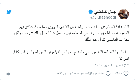 """تويتر رسالة بعث بها @JKhashoggi: الاحتفالية المبالغ فيها بانسحاب ترامب من الاتفاق النووي مستعجلة، فالذي يهم السعودية هو إطلاق يد ايران في المنطقة فهل سيفعل شيئا حيال ذلك ؟ ربما، ولكن تجارب الماضي تقول غير ذلك . ———طالما انها """"منطقتنا"""" فنحن اولى بالدفاع عنها مع """"الأحرار """" من اَهلها، لا أمريكا أو اسرائيل ."""