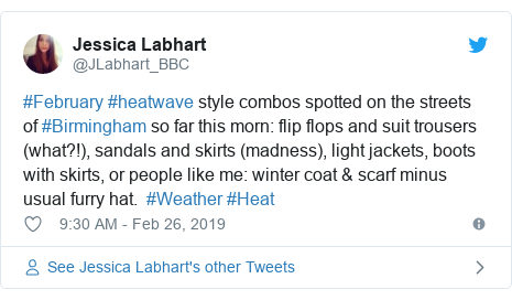 Twitter post by @JLabhart_BBC: #February #heatwave style combos spotted on the streets of #Birmingham so far this morn  flip flops and suit trousers (what?!), sandals and skirts (madness), light jackets, boots with skirts, or people like me  winter coat & scarf minus usual furry hat.  #Weather #Heat