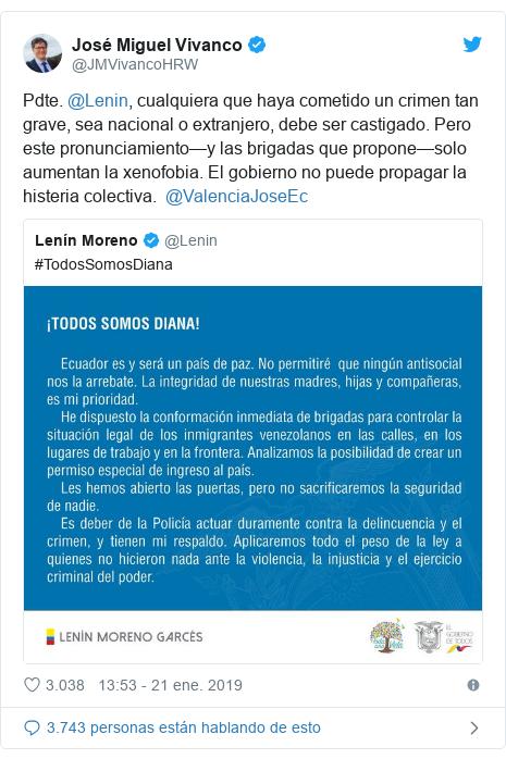 Publicación de Twitter por @JMVivancoHRW: Pdte. @Lenin, cualquiera que haya cometido un crimen tan grave, sea nacional o extranjero, debe ser castigado. Pero este pronunciamiento—y las brigadas que propone—solo aumentan la xenofobia. El gobierno no puede propagar la histeria colectiva.  @ValenciaJoseEc