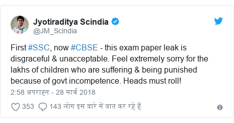 ट्विटर पोस्ट @JM_Scindia: First #SSC, now #CBSE - this exam paper leak is disgraceful & unacceptable. Feel extremely sorry for the lakhs of children who are suffering & being punished because of govt incompetence. Heads must roll!