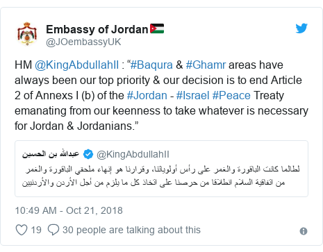 """Twitter post by @JOembassyUK: HM @KingAbdullahII   """"#Baqura & #Ghamr areas have always been our top priority & our decision is to end Article 2 of Annexs I (b) of the #Jordan - #Israel #Peace Treaty emanating from our keenness to take whatever is necessary for Jordan & Jordanians."""""""