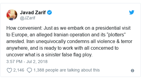 "Twitter post by @JZarif: How convenient  Just as we embark on a presidential visit to Europe, an alleged Iranian operation and its ""plotters"" arrested. Iran unequivocally condemns all violence & terror anywhere, and is ready to work with all concerned to uncover what is a sinister false flag ploy."