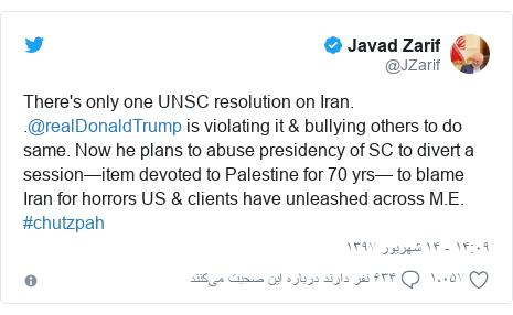 پست توییتر از @JZarif: There's only one UNSC resolution on Iran. .@realDonaldTrump is violating it & bullying others to do same. Now he plans to abuse presidency of SC to divert a session—item devoted to Palestine for 70 yrs— to blame Iran for horrors US & clients have unleashed across M.E. #chutzpah