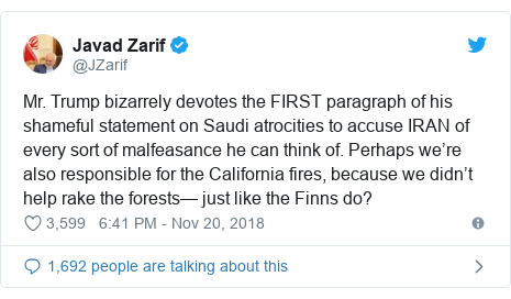 Twitter post by @JZarif: Mr. Trump bizarrely devotes the FIRST paragraph of his shameful statement on Saudi atrocities to accuse IRAN of every sort of malfeasance he can think of. Perhaps we're also responsible for the California fires, because we didn't help rake the forests— just like the Finns do?