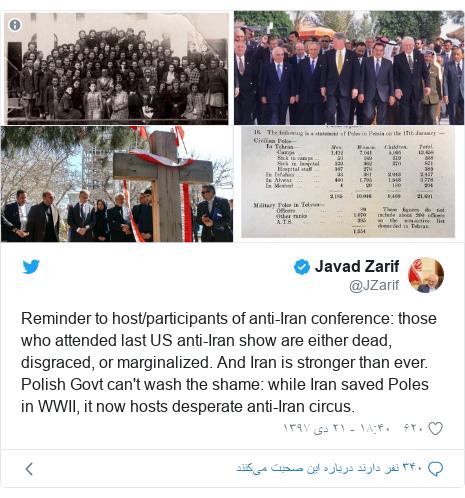 پست توییتر از @JZarif: Reminder to host/participants of anti-Iran conference  those who attended last US anti-Iran show are either dead, disgraced, or marginalized. And Iran is stronger than ever.Polish Govt can't wash the shame  while Iran saved Poles in WWII, it now hosts desperate anti-Iran circus.