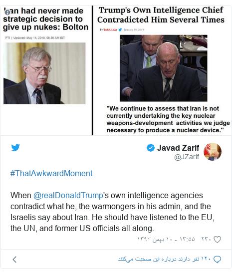 پست توییتر از @JZarif: #ThatAwkwardMoment When @realDonaldTrump's own intelligence agencies contradict what he, the warmongers in his admin, and the Israelis say about Iran. He should have listened to the EU, the UN, and former US officials all along.
