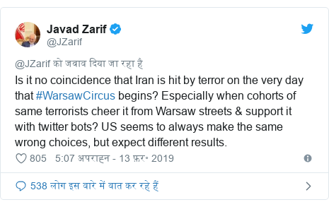 ट्विटर पोस्ट @JZarif: Is it no coincidence that Iran is hit by terror on the very day that #WarsawCircus begins? Especially when cohorts of same terrorists cheer it from Warsaw streets & support it with twitter bots? US seems to always make the same wrong choices, but expect different results.