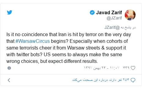 پست توییتر از @JZarif: Is it no coincidence that Iran is hit by terror on the very day that #WarsawCircus begins? Especially when cohorts of same terrorists cheer it from Warsaw streets & support it with twitter bots? US seems to always make the same wrong choices, but expect different results.