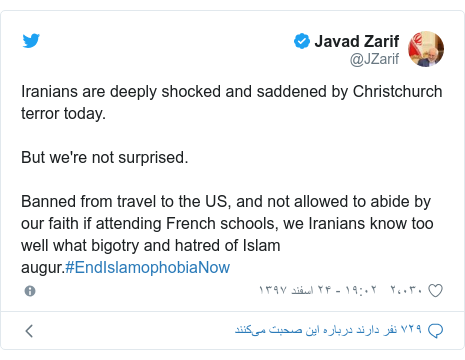 پست توییتر از @JZarif: Iranians are deeply shocked and saddened by Christchurch terror today.But we're not surprised.Banned from travel to the US, and not allowed to abide by our faith if attending French schools, we Iranians know too well what bigotry and hatred of Islam augur.#EndIslamophobiaNow