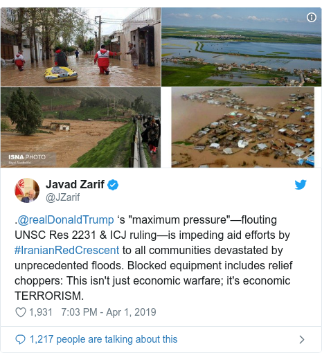 """Twitter post by @JZarif: .@realDonaldTrump 's """"maximum pressure""""—flouting UNSC Res 2231 & ICJ ruling—is impeding aid efforts by #IranianRedCrescent to all communities devastated by unprecedented floods. Blocked equipment includes relief choppers  This isn't just economic warfare; it's economic TERRORISM."""