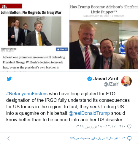 پست توییتر از @JZarif: #NetanyahuFirsters who have long agitated for FTO designation of the IRGC fully understand its consequences for US forces in the region. In fact, they seek to drag US into a quagmire on his behalf.@realDonaldTrump should know better than to be conned into another US disaster.