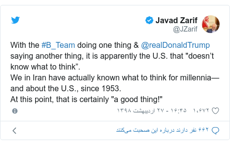 "پست توییتر از @JZarif: With the #B_Team doing one thing & @realDonaldTrump saying another thing, it is apparently the U.S. that ""doesn't know what to think"".We in Iran have actually known what to think for millennia—and about the U.S., since 1953. At this point, that is certainly ""a good thing!"""