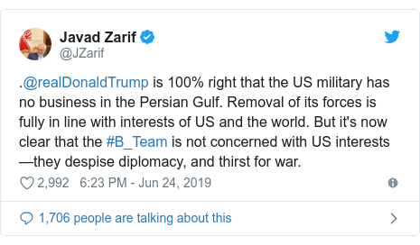 Twitter post by @JZarif: .@realDonaldTrump is 100% right that the US military has no business in the Persian Gulf. Removal of its forces is fully in line with interests of US and the world. But it's now clear that the #B_Team is not concerned with US interests—they despise diplomacy, and thirst for war.