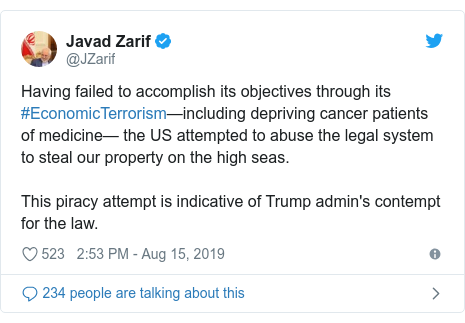 Twitter post by @JZarif: Having failed to accomplish its objectives through its #EconomicTerrorism—including depriving cancer patients of medicine— the US attempted to abuse the legal system to steal our property on the high seas. This piracy attempt is indicative of Trump admin's contempt for the law.