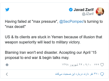 "پست توییتر از @JZarif: Having failed at ""max pressure"", @SecPompeo's turning to ""max deceit""US & its clients are stuck in Yemen because of illusion that weapon superiority will lead to military victory. Blaming Iran won't end disaster. Accepting our April '15 proposal to end war & begin talks may."